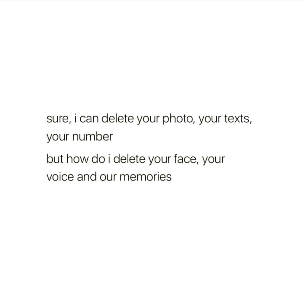 sure, i can delete your photo, your texts, your number but how do i delete your face, your voice and our memories