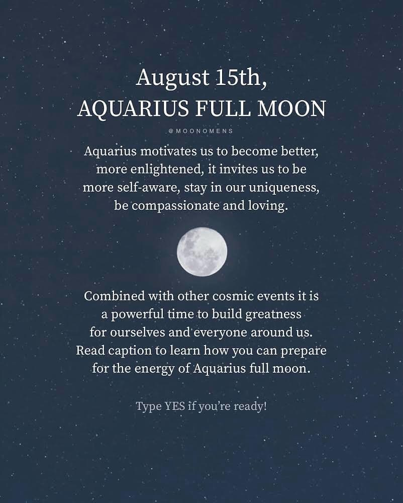 August 15th, AQUARIUS FULL MOON MO ONOMENS Aquarius motivates us to become better, more enlightened, it invites us to be self-aware, stay in our uniqueness, be compassionate and loving. more Combined with other cosmic events it is powerful time to build greatness for ourselves and everyone around us. Read caption to learn how you can prepare for the energy of Aquarius full moon. Type YES if you're ready!