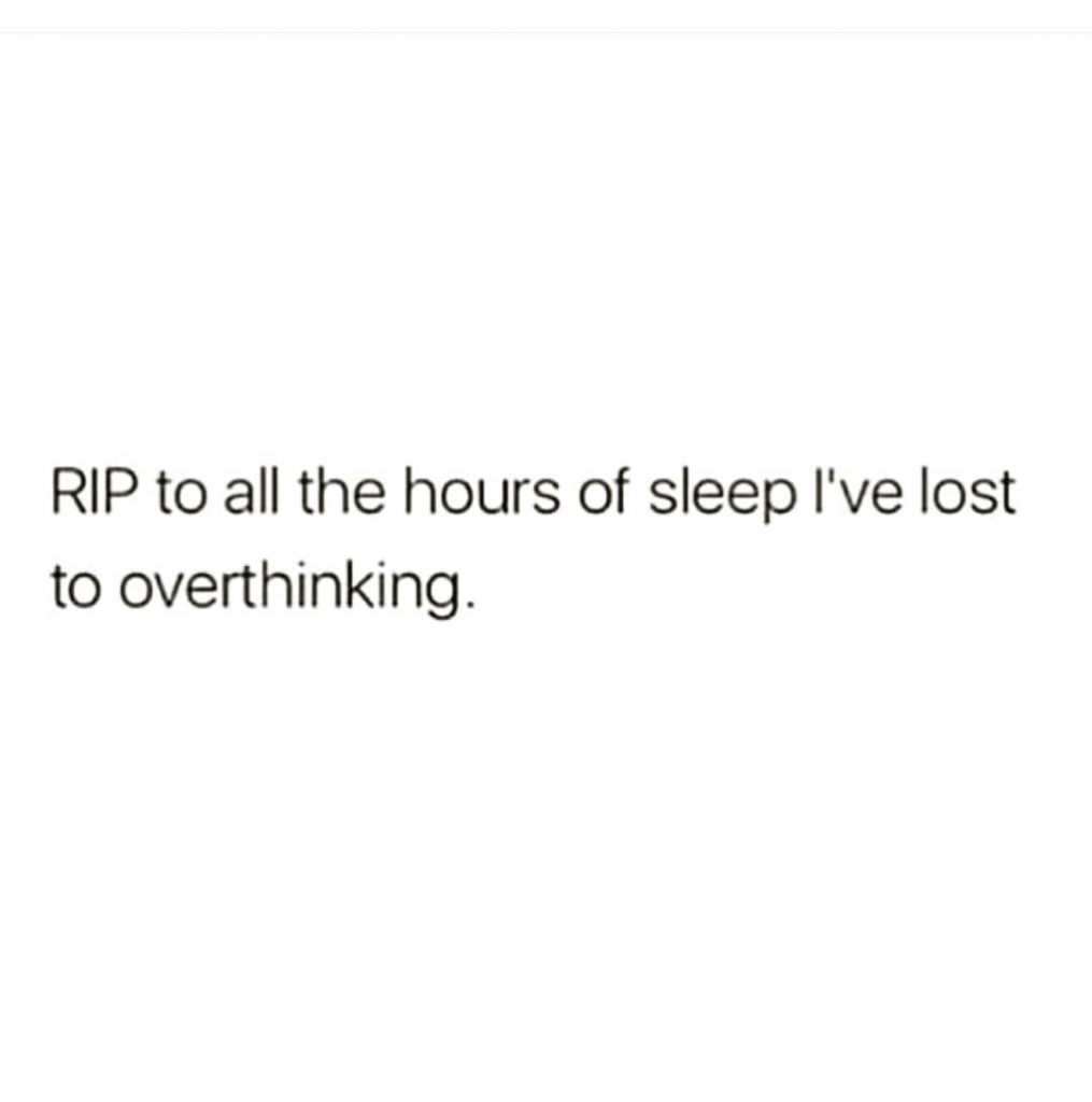 RIP to all the hours of sleep I've lost to overthinking.