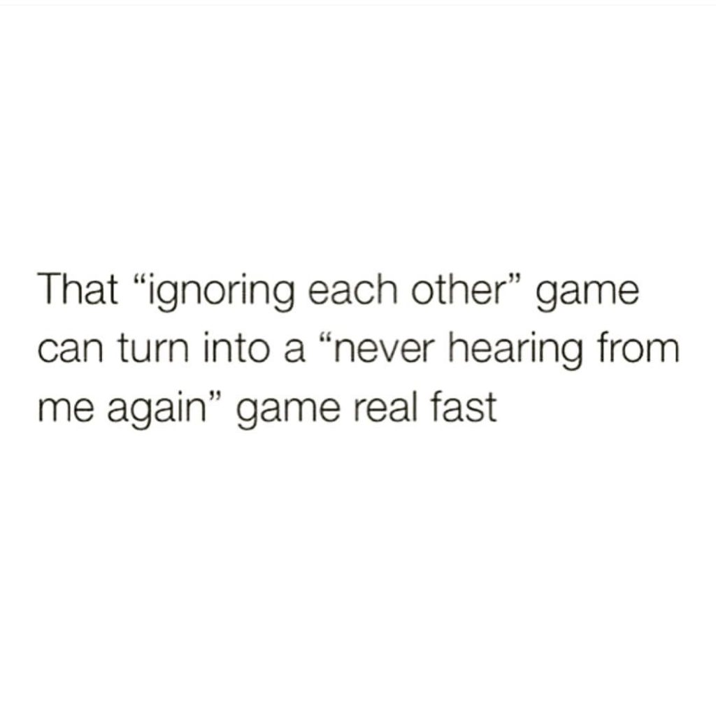 "That ""ignoring each other"" game can turn into a ""never hearing from me again"" game real fast"