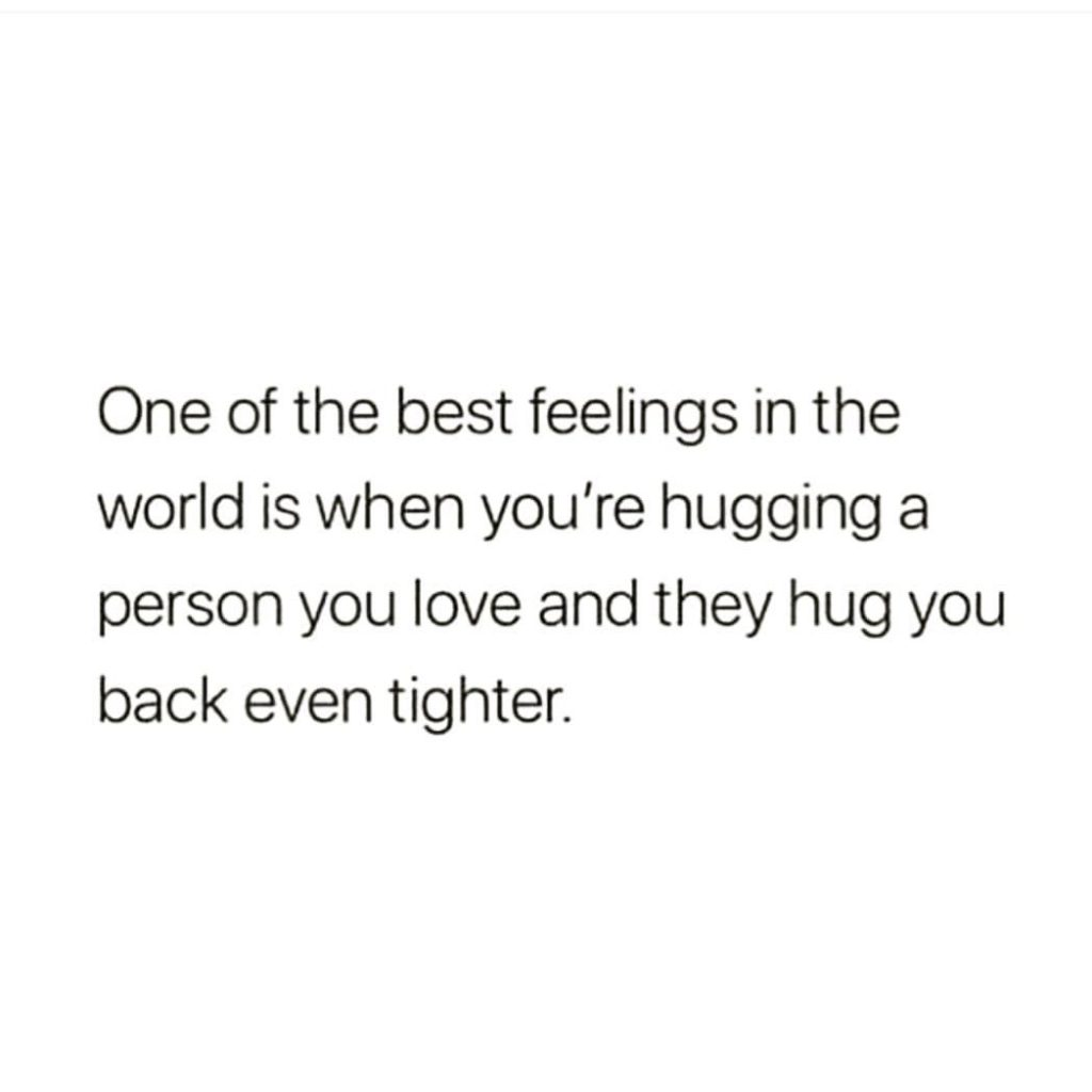 One of the best feelings in the world is when you're hugging a person you love and they hug you back even tighter.