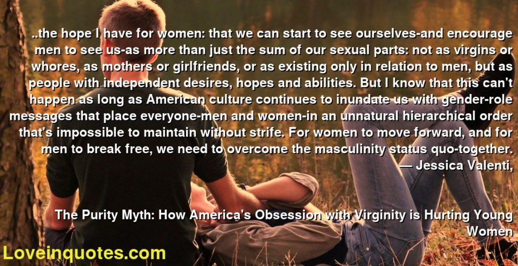 ..the hope I have for women: that we can start to see ourselves-and encourage men to see us-as more than just the sum of our sexual parts: not as virgins or whores, as mothers or girlfriends, or as existing only in relation to men, but as people with independent desires, hopes and abilities. But I know that this can't happen as long as American culture continues to inundate us with gender-role messages that place everyone-men and women-in an unnatural hierarchical order that's impossible to maintain without strife. For women to move forward, and for men to break free, we need to overcome the masculinity status quo-together.      ― Jessica Valenti,               The Purity Myth: How America's Obsession with Virginity is Hurting Young Women