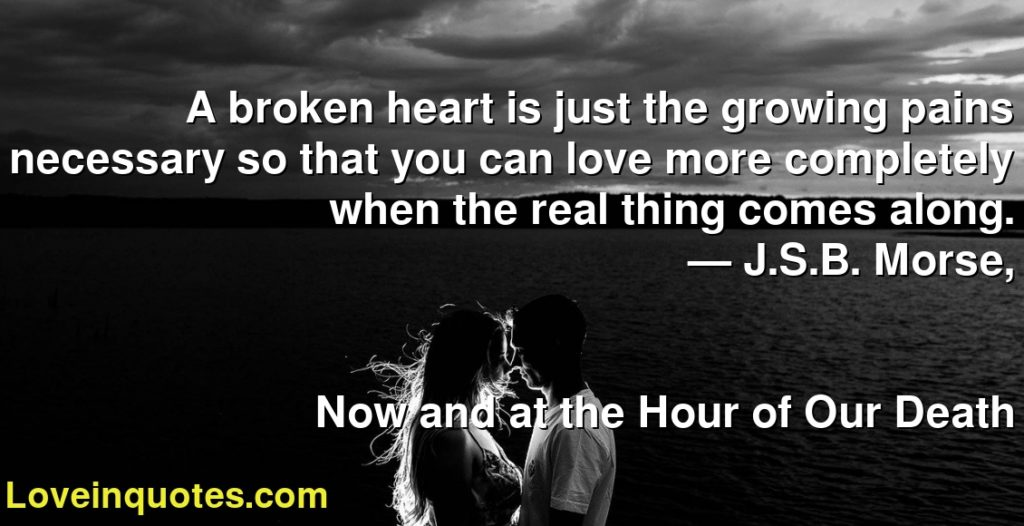A broken heart is just the growing pains necessary so that you can love more completely when the real thing comes along.      ― J.S.B. Morse,               Now and at the Hour of Our Death