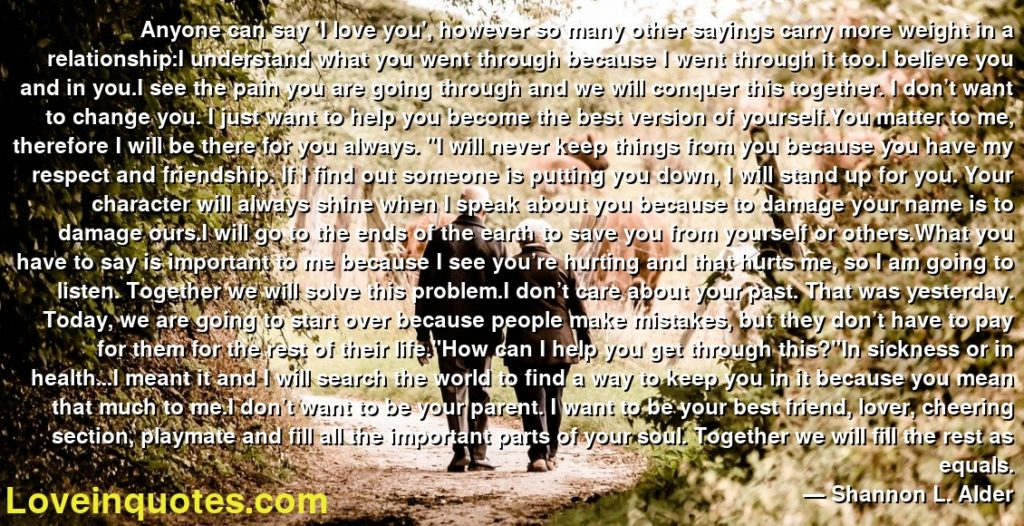 """Anyone can say 'I love you', however so many other sayings carry more weight in a relationship:I understand what you went through because I went through it too.I believe you and in you.I see the pain you are going through and we will conquer this together. I don't want to change you. I just want to help you become the best version of yourself.You matter to me, therefore I will be there for you always. """"I will never keep things from you because you have my respect and friendship. If I find out someone is putting you down, I will stand up for you. Your character will always shine when I speak about you because to damage your name is to damage ours.I will go to the ends of the earth to save you from yourself or others.What you have to say is important to me because I see you're hurting and that hurts me, so I am going to listen. Together we will solve this problem.I don't care about your past. That was yesterday. Today, we are going to start over because people make mistakes, but they don't have to pay for them for the rest of their life.""""How can I help you get through this?""""In sickness or in health...I meant it and I will search the world to find a way to keep you in it because you mean that much to me.I don't want to be your parent. I want to be your best friend, lover, cheering section, playmate and fill all the important parts of your soul. Together we will fill the rest as equals.      ― Shannon L. Alder"""