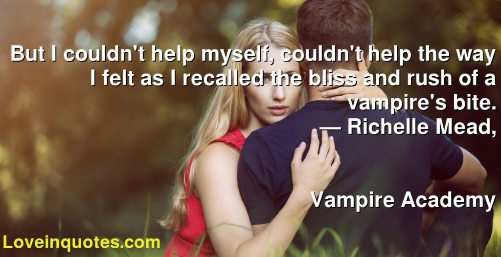 But I couldn't help myself, couldn't help the way I felt as I recalled the bliss and rush of a vampire's bite.      ― Richelle Mead,               Vampire Academy