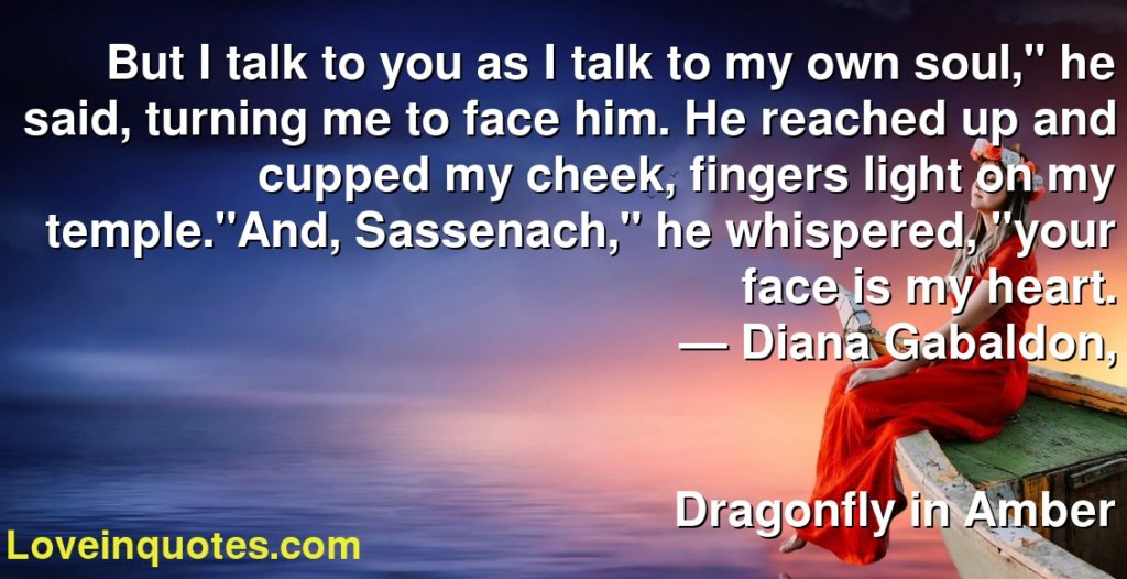 "But I talk to you as I talk to my own soul,"" he said, turning me to face him. He reached up and cupped my cheek, fingers light on my temple.""And, Sassenach,"" he whispered, ""your face is my heart.      ― Diana Gabaldon,               Dragonfly in Amber"