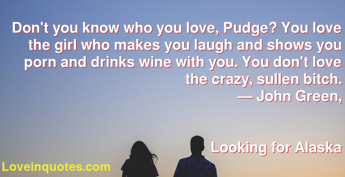 Don't you know who you love, Pudge? You love the girl who makes you laugh  and shows you porn and drinks wine with you. You don't love the crazy,  sullen bitch. ―