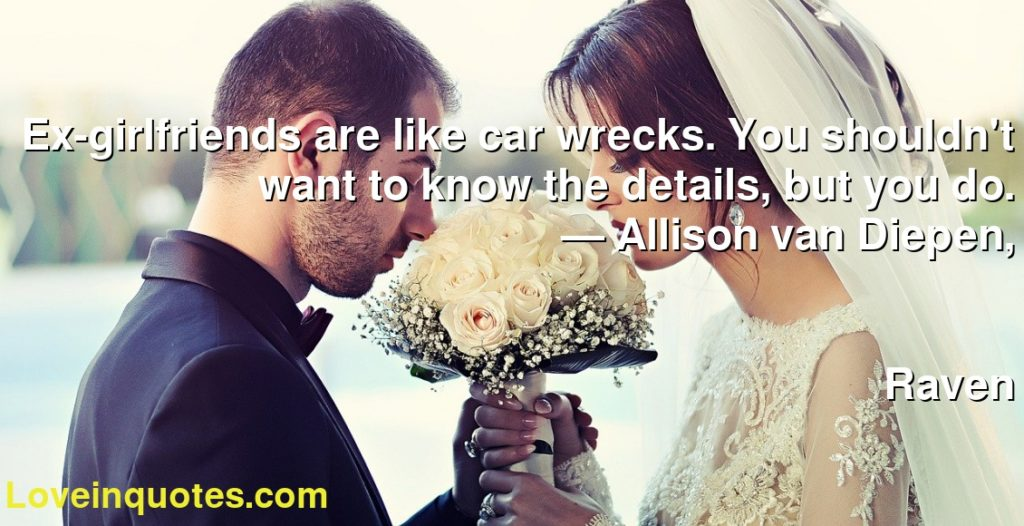 Ex-girlfriends are like car wrecks. You shouldn't want to know the details, but you do.      ― Allison van Diepen,               Raven