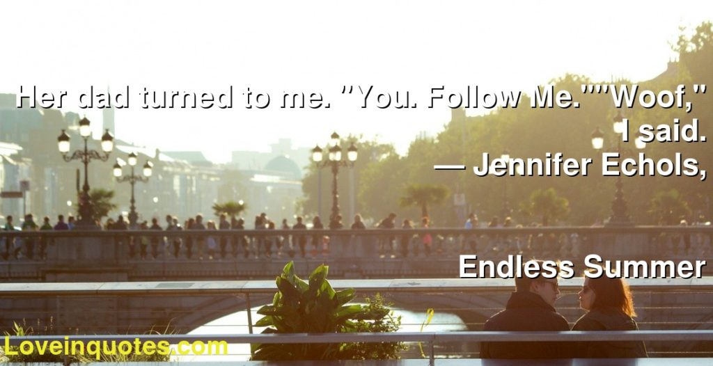 """Her dad turned to me. """"You. Follow Me.""""""""Woof,"""" I said.      ― Jennifer Echols,               Endless Summer"""