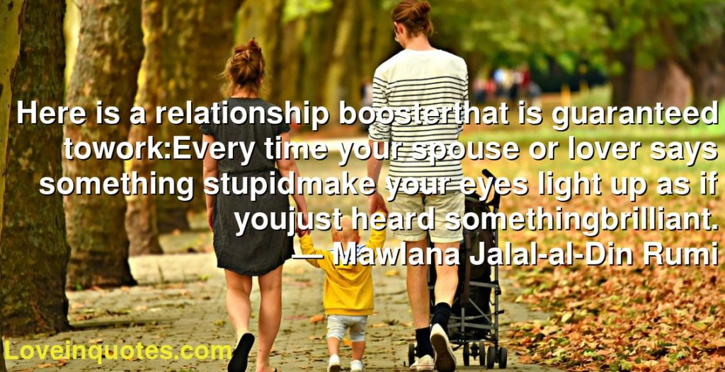 Here is a relationship boosterthat is guaranteed towork:Every time your spouse or lover says something stupidmake your eyes light up as if youjust heard somethingbrilliant.      ― Mawlana Jalal-al-Din Rumi