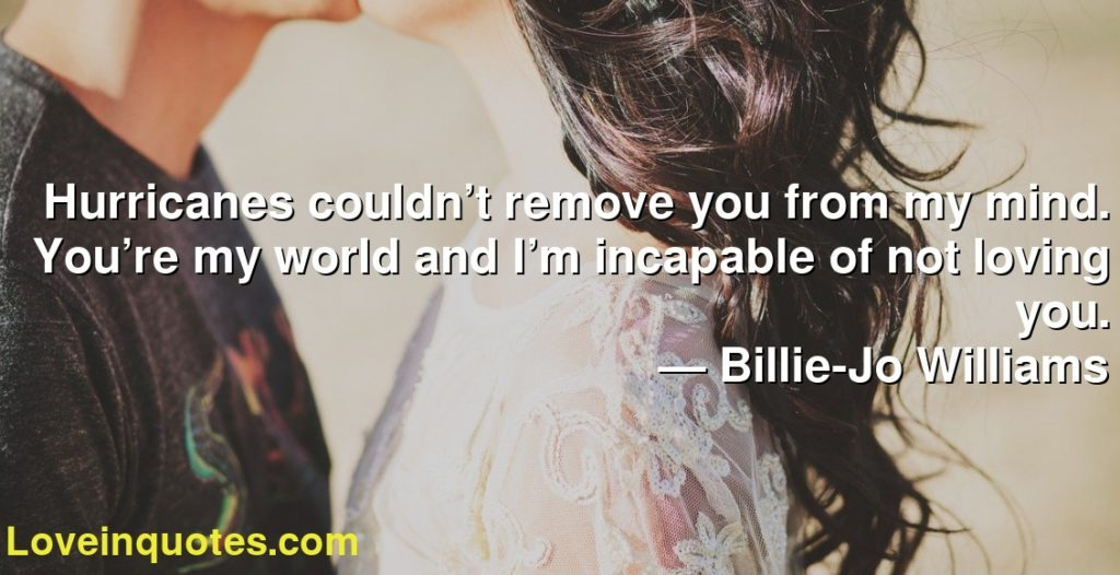 Hurricanes couldn't remove you from my mind. You're my world and I'm incapable of not loving you.      ― Billie-Jo Williams