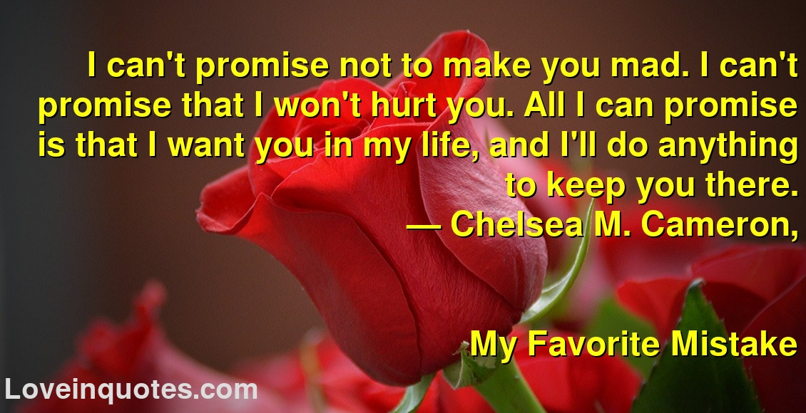 I can't promise not to make you mad. I can't promise that I won't hurt you. All I can promise is that I want you in my life, and I'll do anything to keep you there. ― Chelsea M. Cameron, My Favorite Mistake