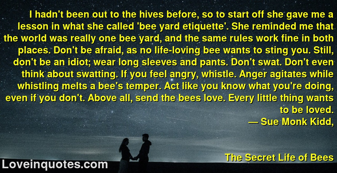 I hadn't been out to the hives before, so to start off she gave me a lesson in what she called 'bee yard etiquette'. She reminded me that the world was really one bee yard, and the same rules work fine in both places. Don't be afraid, as no life-loving bee wants to sting you. Still, don't be an idiot; wear long sleeves and pants. Don't swat. Don't even think about swatting. If you feel angry, whistle. Anger agitates while whistling melts a bee's temper. Act like you know what you're doing, even if you don't. Above all, send the bees love. Every little thing wants to be loved. ― Sue Monk Kidd, The Secret Life of Bees