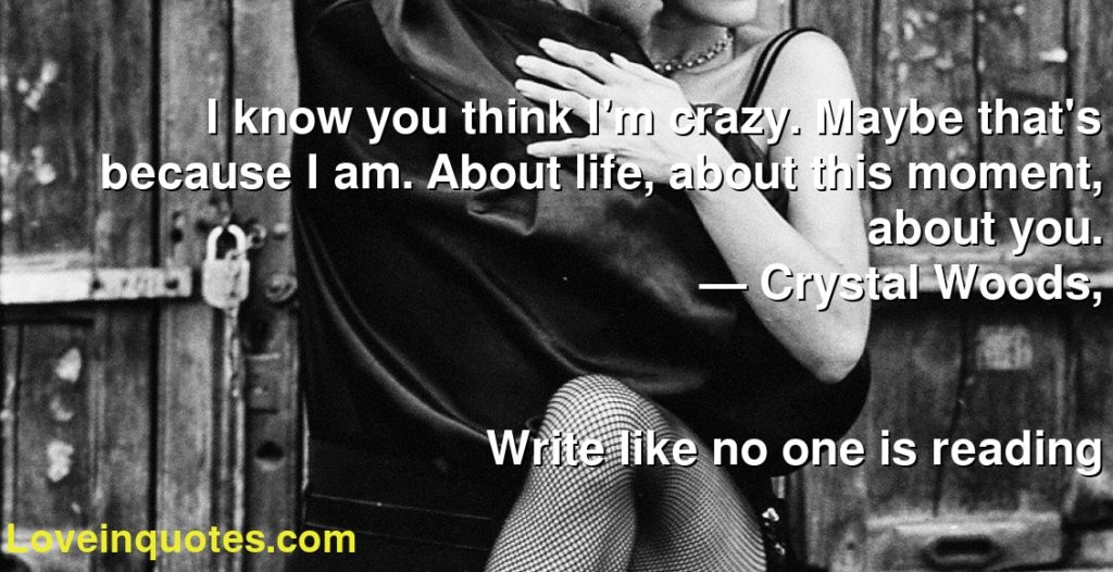 I know you think I'm crazy. Maybe that's because I am. About life, about this moment, about you.      ― Crystal Woods,               Write like no one is reading