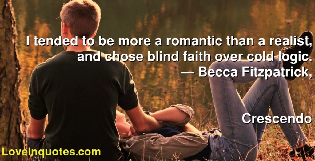 I tended to be more a romantic than a realist, and chose blind faith over cold logic.      ― Becca Fitzpatrick,               Crescendo