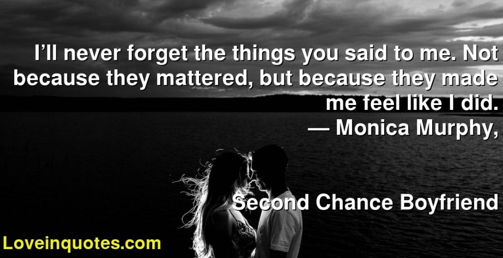 I'll never forget the things you said to me. Not because they mattered, but because they made me feel like I did.      ― Monica  Murphy,               Second Chance Boyfriend