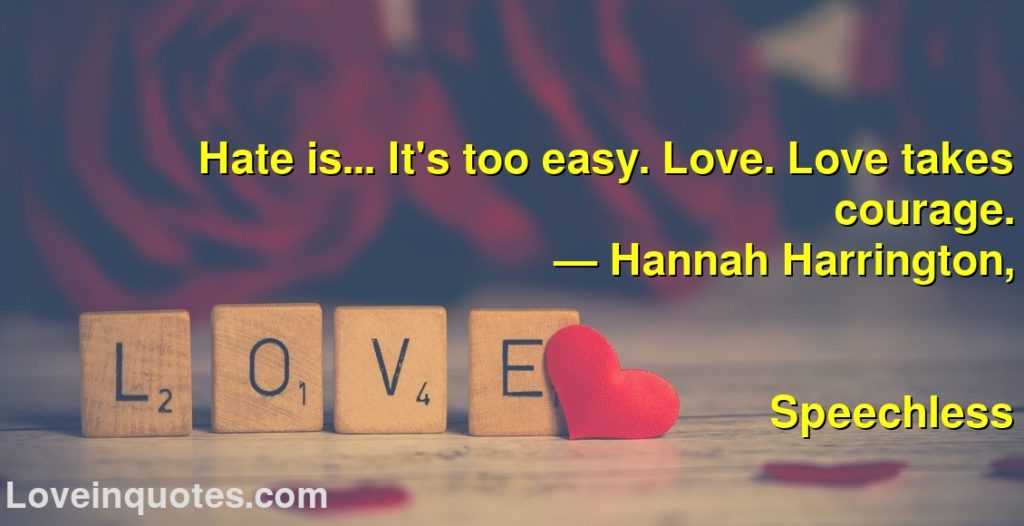 Hate is... It's too easy. Love. Love takes courage.      ― Hannah Harrington,               Speechless