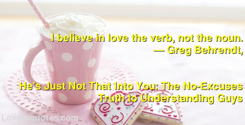 I believe in love the verb, not the noun.      ― Greg Behrendt,               He's Just Not That Into You: The No-Excuses Truth to Understanding Guys
