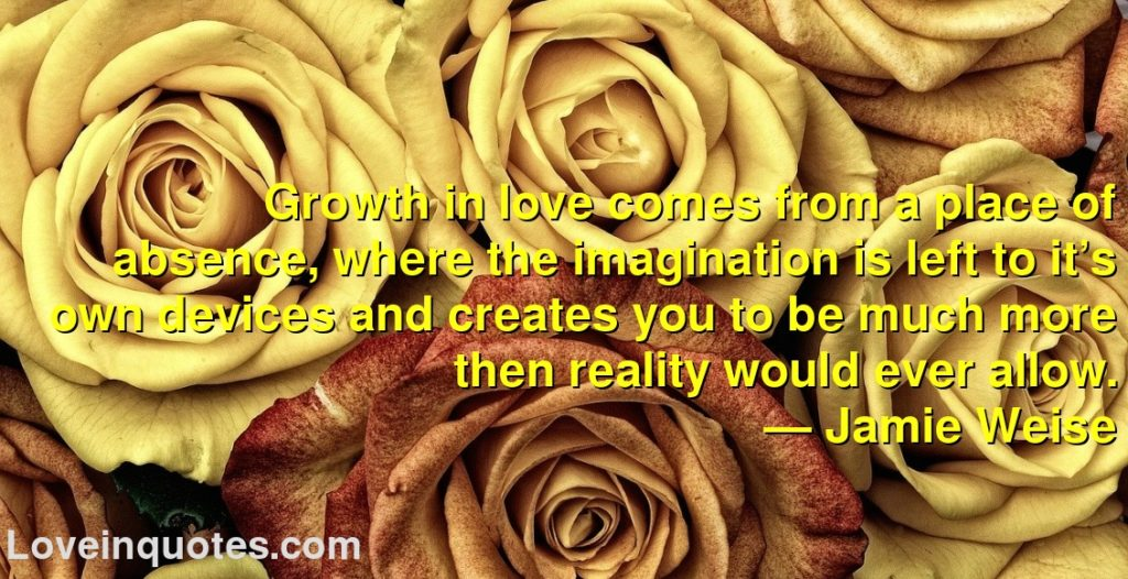 Growth in love comes from a place of absence, where the imagination is left to it's own devices and creates you to be much more then reality would ever allow.      ― Jamie Weise