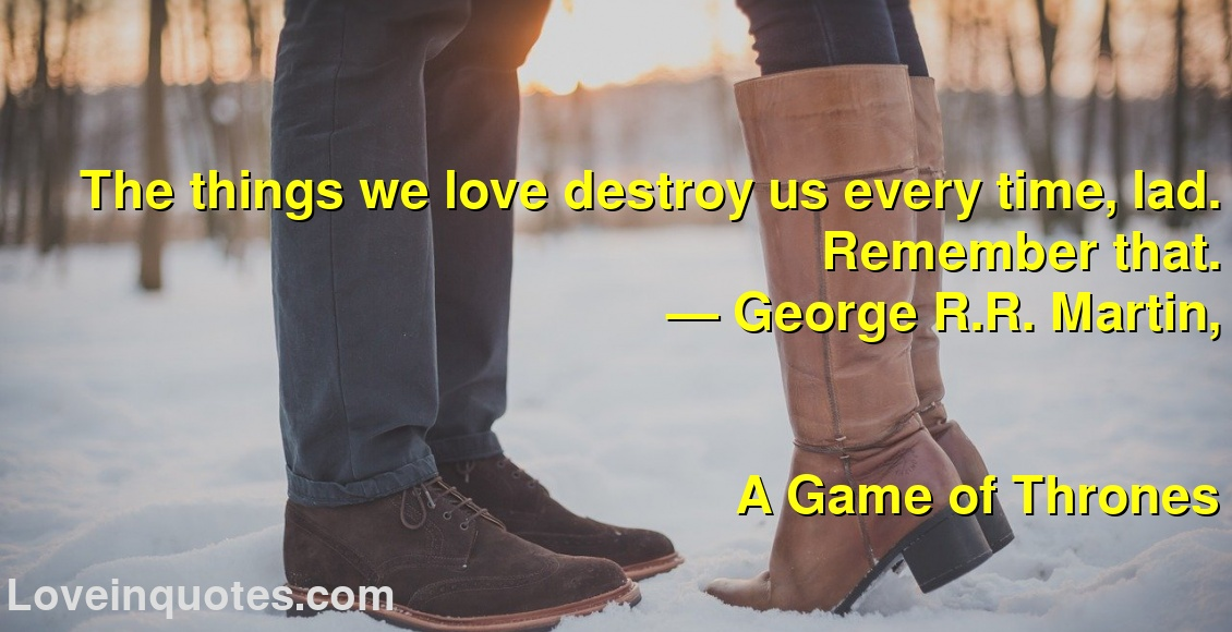 The things we love destroy us every time, lad. Remember that. ― George R.R. Martin, A Game of Thrones