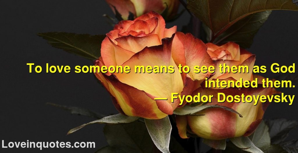 To love someone means to see them as God intended them.      ― Fyodor Dostoyevsky