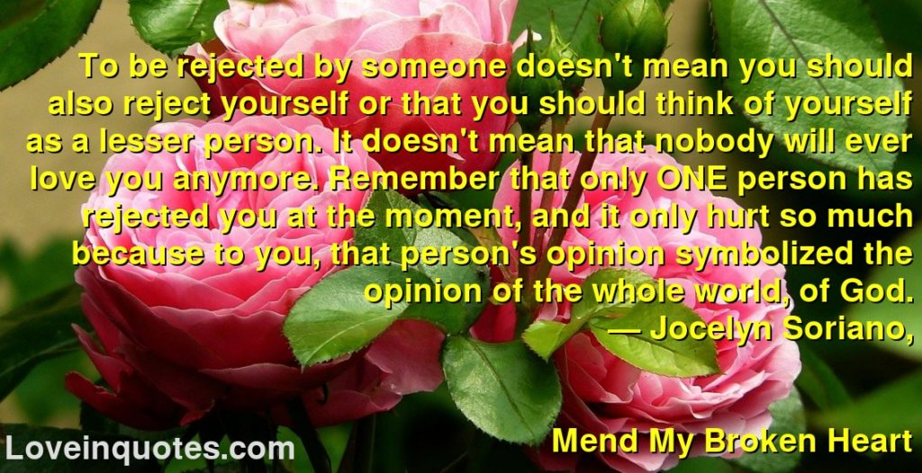 To be rejected by someone doesn't mean you should also reject yourself or that you should think of yourself as a lesser person. It doesn't mean that nobody will ever love you anymore. Remember that only ONE person has rejected you at the moment, and it only hurt so much because to you, that person's opinion symbolized the opinion of the whole world, of God.      ― Jocelyn Soriano,               Mend My Broken Heart