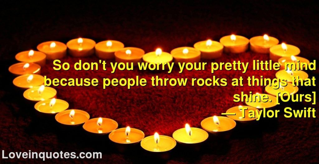 So don't you worry your pretty little mind because people throw rocks at things that shine. [Ours]      ― Taylor Swift