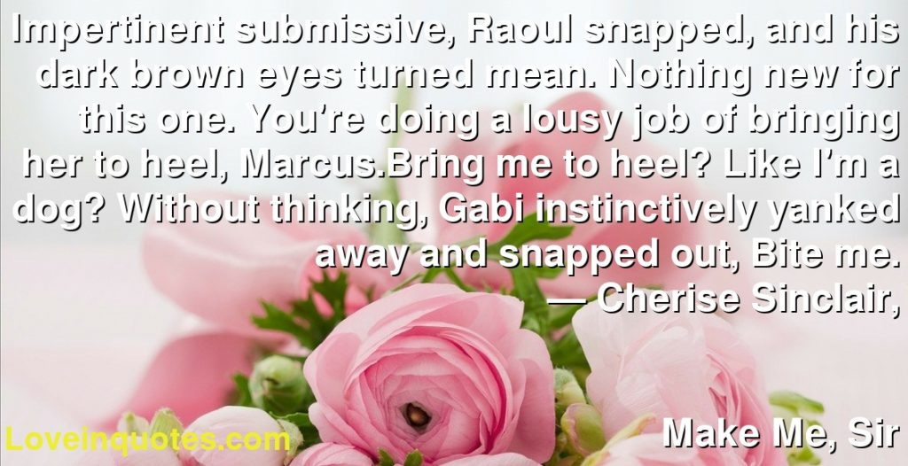 Impertinent submissive, Raoul snapped, and his dark brown eyes turned mean. Nothing new for this one. You're doing a lousy job of bringing her to heel, Marcus.Bring me to heel? Like I'm a dog? Without thinking, Gabi instinctively yanked away and snapped out, Bite me.      ― Cherise Sinclair,               Make Me, Sir