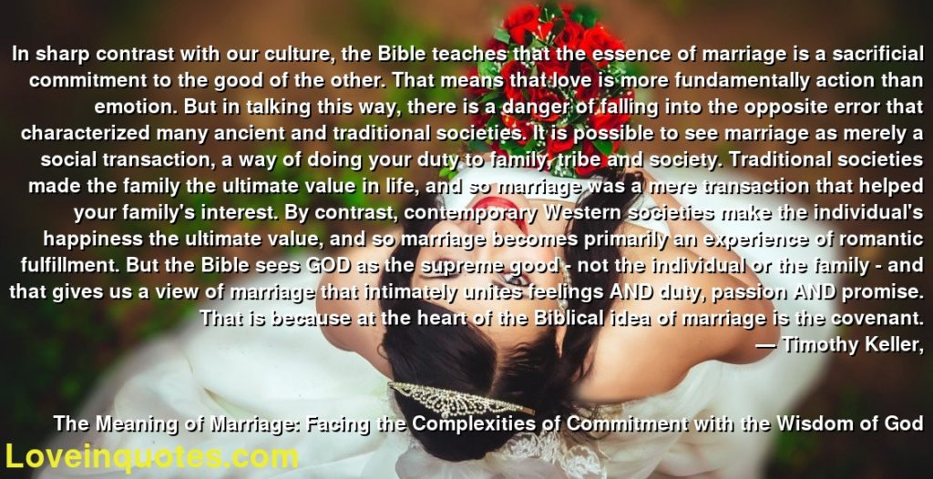In sharp contrast with our culture, the Bible teaches that the essence of marriage is a sacrificial commitment to the good of the other. That means that love is more fundamentally action than emotion. But in talking this way, there is a danger of falling into the opposite error that characterized many ancient and traditional societies. It is possible to see marriage as merely a social transaction, a way of doing your duty to family, tribe and society. Traditional societies made the family the ultimate value in life, and so marriage was a mere transaction that helped your family's interest. By contrast, contemporary Western societies make the individual's happiness the ultimate value, and so marriage becomes primarily an experience of romantic fulfillment. But the Bible sees GOD as the supreme good - not the individual or the family - and that gives us a view of marriage that intimately unites feelings AND duty, passion AND promise. That is because at the heart of the Biblical idea of marriage is the covenant.      ― Timothy Keller,               The Meaning of Marriage: Facing the Complexities of Commitment with the Wisdom of God