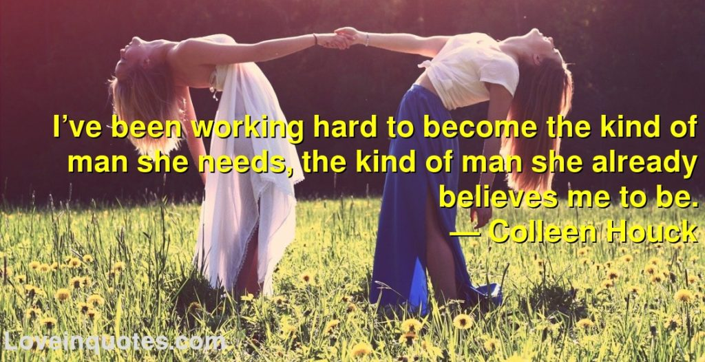 I've been working hard to become the kind of man she needs, the kind of man she already believes me to be.      ― Colleen Houck