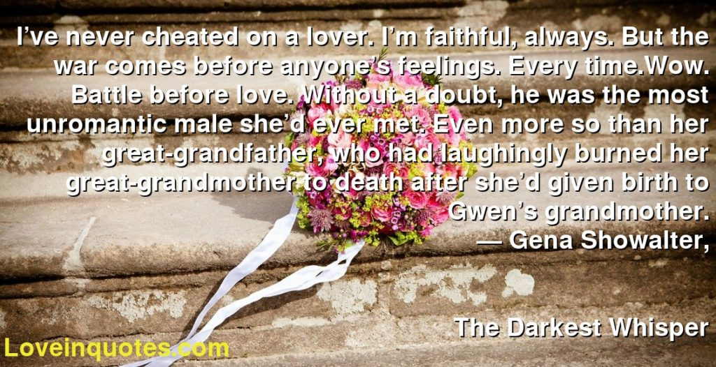 I've never cheated on a lover. I'm faithful, always. But the war comes before anyone's feelings. Every time.Wow. Battle before love. Without a doubt, he was the most unromantic male she'd ever met. Even more so than her great-grandfather, who had laughingly burned her great-grandmother to death after she'd given birth to Gwen's grandmother.      ― Gena Showalter,               The Darkest Whisper