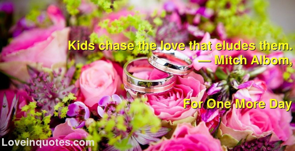 Kids chase the love that eludes them.      ― Mitch Albom,               For One More Day