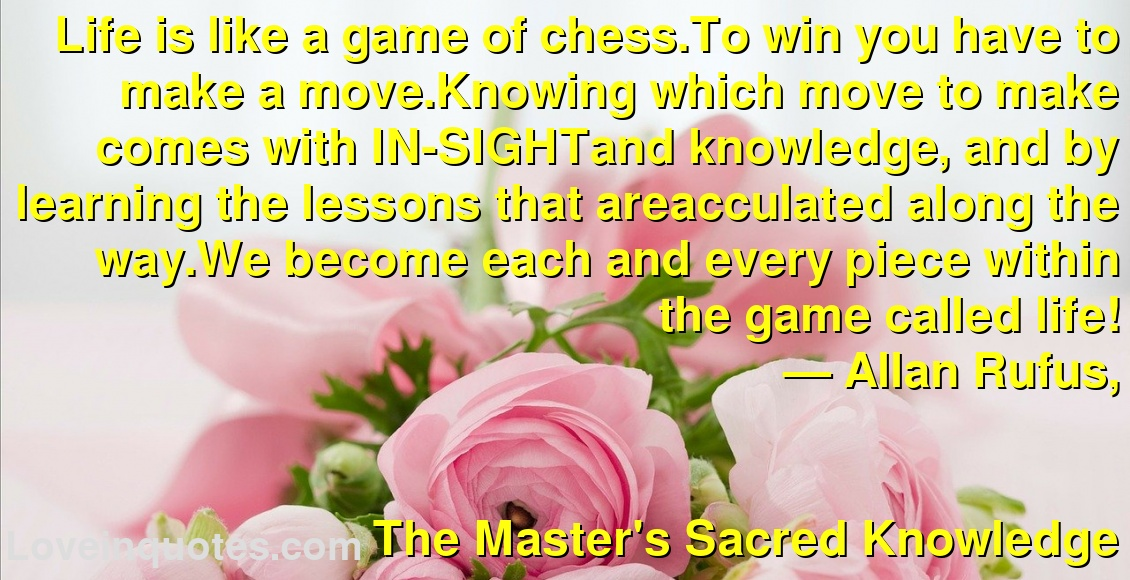 Life is like a game of chess.To win you have to make a move.Knowing which move to make comes with IN-SIGHTand knowledge, and by learning the lessons that areacculated along the way.We become each and every piece within the game called life! ― Allan Rufus, The Master's Sacred Knowledge