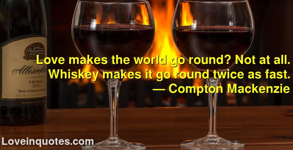 Love makes the world go round? Not at all. Whiskey makes it go round twice as fast.      ― Compton Mackenzie