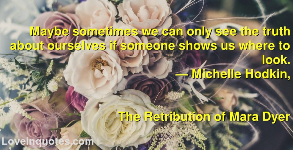 Maybe sometimes we can only see the truth about ourselves if someone shows us where to look.      ― Michelle Hodkin,               The Retribution of Mara Dyer