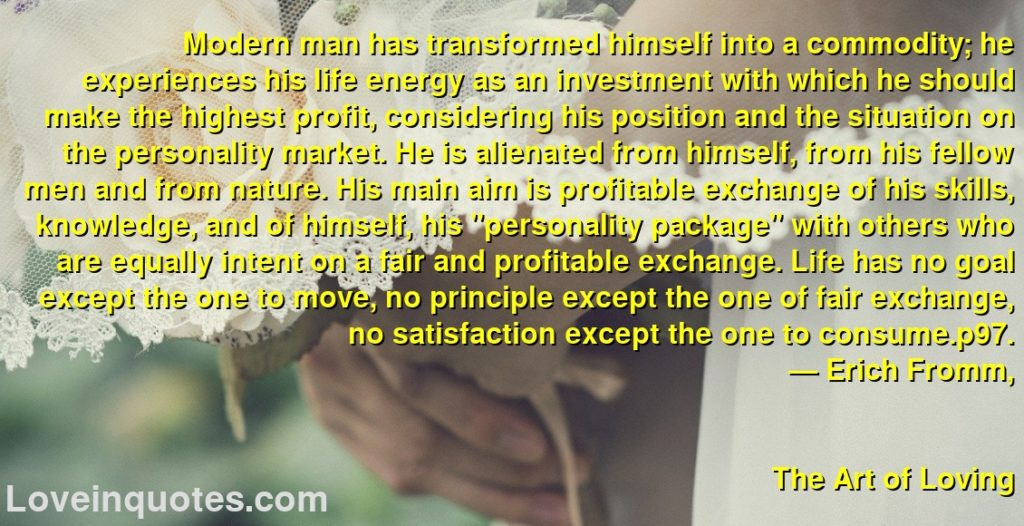 """Modern man has transformed himself into a commodity; he experiences his life energy as an investment with which he should make the highest profit, considering his position and the situation on the personality market. He is alienated from himself, from his fellow men and from nature. His main aim is profitable exchange of his skills, knowledge, and of himself, his """"personality package"""" with others who are equally intent on a fair and profitable exchange. Life has no goal except the one to move, no principle except the one of fair exchange, no satisfaction except the one to consume.p97.      ― Erich Fromm,               The Art of Loving"""