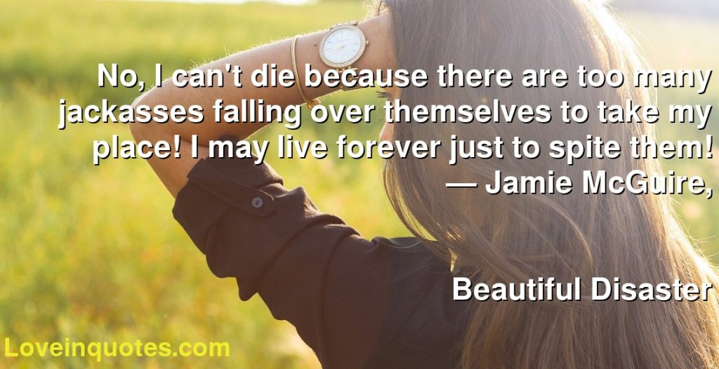 No, I can't die because there are too many jackasses falling over themselves to take my place! I may live forever just to spite them!      ― Jamie McGuire,               Beautiful Disaster