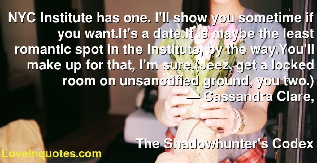 NYC Institute has one. I'll show you sometime if you want.It's a date.It is maybe the least romantic spot in the Institute, by the way.You'll make up for that, I'm sure.(Jeez, get a locked room on unsanctified ground, you two.)      ― Cassandra Clare,               The Shadowhunter's Codex