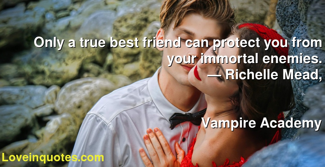 Only a true best friend can protect you from your immortal enemies. ― Richelle Mead, Vampire Academy