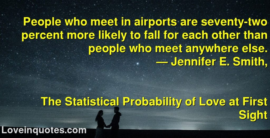 People who meet in airports are seventy-two percent more likely to fall for each other than people who meet anywhere else.      ― Jennifer E. Smith,               The Statistical Probability of Love at First Sight