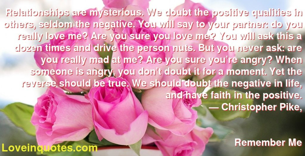 Relationships are mysterious. We doubt the positive qualities in others, seldom the negative. You will say to your partner: do you really love me? Are you sure you love me? You will ask this a dozen times and drive the person nuts. But you never ask: are you really mad at me? Are you sure you're angry? When someone is angry, you don't doubt it for a moment. Yet the reverse should be true. We should doubt the negative in life, and have faith in the positive.      ― Christopher Pike,               Remember Me