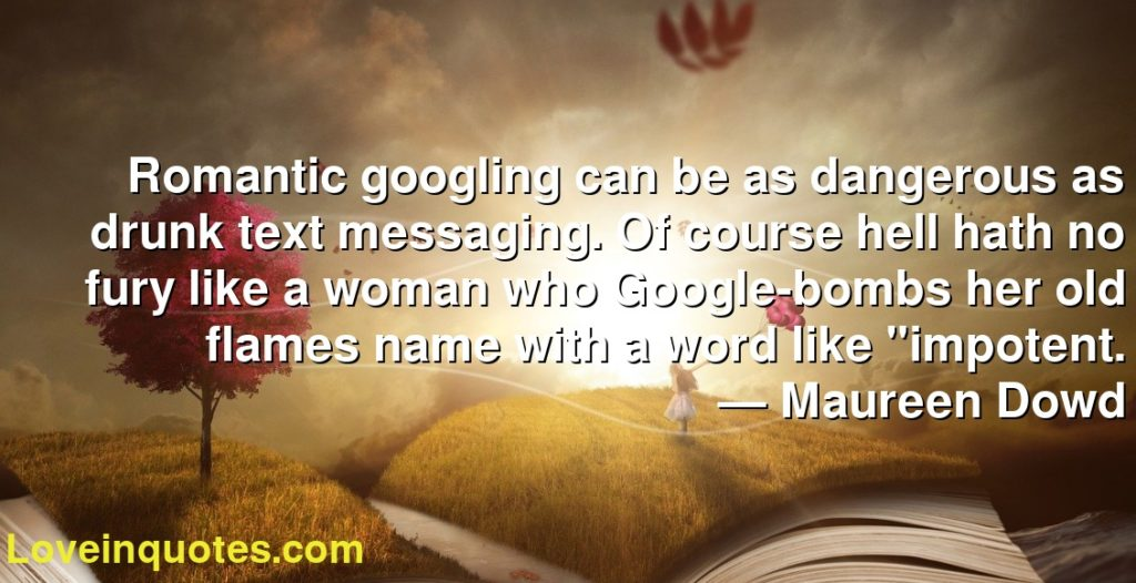"""Romantic googling can be as dangerous as drunk text messaging. Of course hell hath no fury like a woman who Google-bombs her old flames name with a word like """"impotent.      ― Maureen Dowd"""