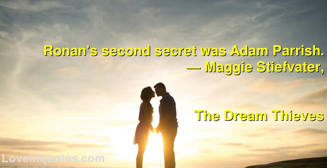 Ronan's second secret was Adam Parrish. ― Maggie Stiefvater, The Dream Thieves