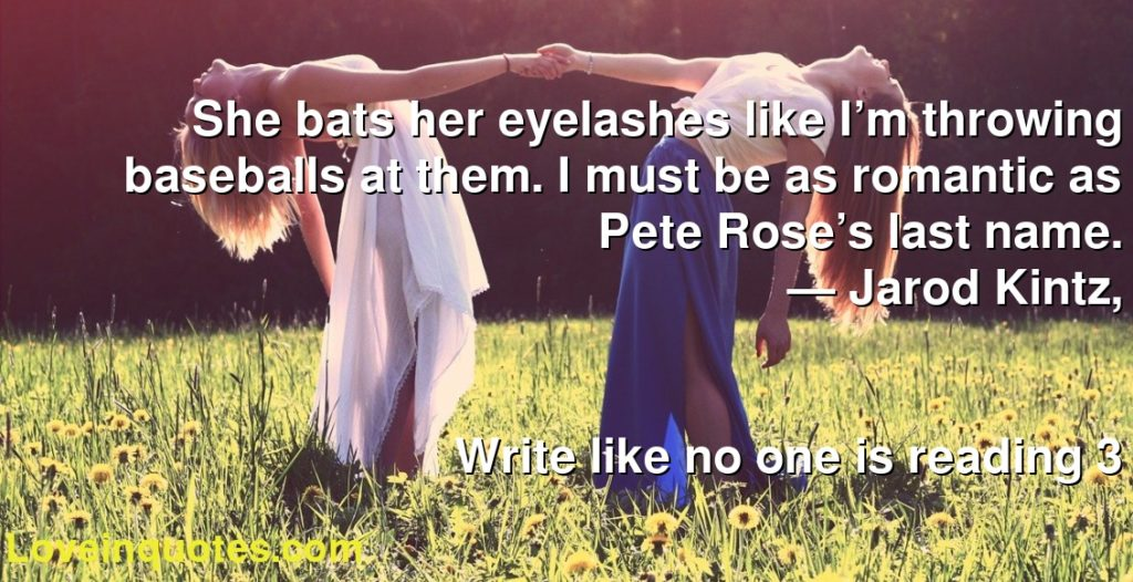 She bats her eyelashes like I'm throwing baseballs at them. I must be as romantic as Pete Rose's last name.      ― Jarod Kintz,               Write like no one is reading 3