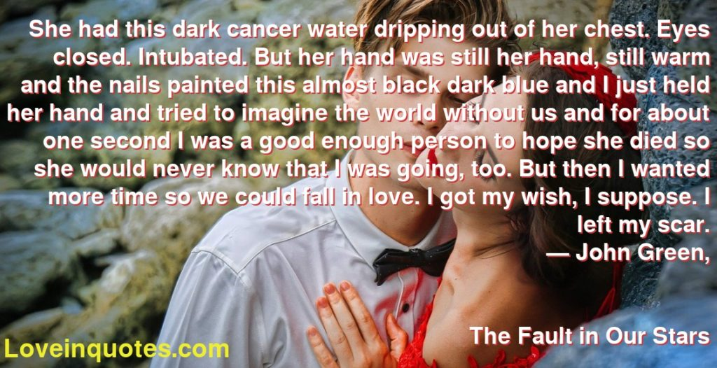 She had this dark cancer water dripping out of her chest. Eyes closed. Intubated. But her hand was still her hand, still warm and the nails painted this almost black dark blue and I just held her hand and tried to imagine the world without us and for about one second I was a good enough person to hope she died so she would never know that I was going, too. But then I wanted more time so we could fall in love. I got my wish, I suppose. I left my scar.      ― John Green,               The Fault in Our Stars