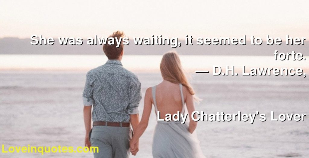 She was always waiting, it seemed to be her forte.      ― D.H. Lawrence,               Lady Chatterley's Lover