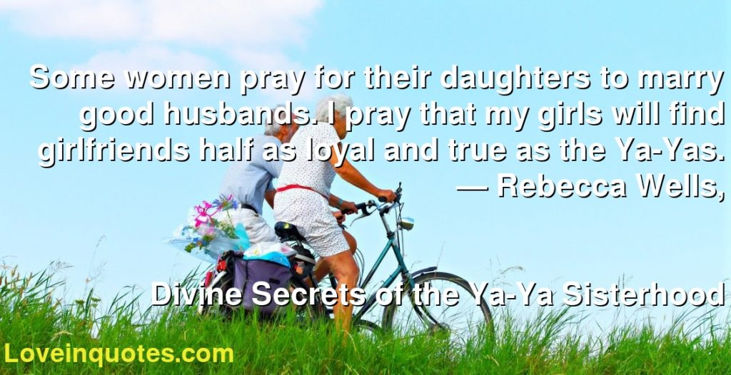 Some women pray for their daughters to marry good husbands. I pray that my girls will find girlfriends half as loyal and true as the Ya-Yas.      ― Rebecca Wells,               Divine Secrets of the Ya-Ya Sisterhood