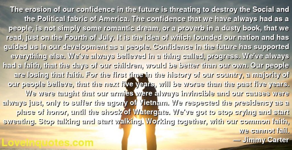 The erosion of our confidence in the future is threating to destroy the Social and the Political fabric of America. The confidence that we have always had as a people, is not simply some romantic dream, or a proverb in a dusty book, that we read, just on the Fourth of July. It is the idea of which founded our nation and has guided us in our development as a people. Confidence in the future has supported everything else. We've always believed in a thing called, progress. We've always had a faith, that the days of our children, would be better than our own. Our people are losing that faith. For the first time in the history of our country, a majority of our people believe, that the next five years, will be worse than the past five years. We were taught that our armies were always invincible and our causes were always just, only to suffer the agony of Vietnam. We respected the presidency as a place of honor, until the shock of Watergate. We've got to stop crying and start sweating. Stop talking and start walking. Working together, with our common faith, we cannot fail.      ― Jimmy Carter