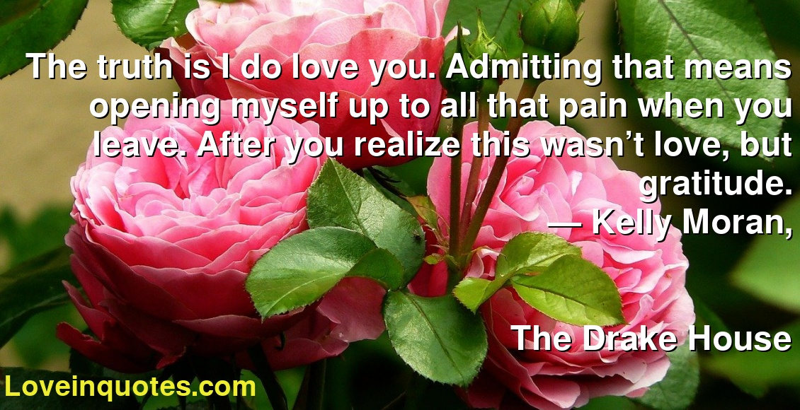 The truth is I do love you. Admitting that means opening myself up to all that pain when you leave. After you realize this wasn't love, but gratitude. ― Kelly Moran, The Drake House