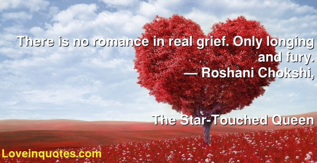 There is no romance in real grief. Only longing and fury.      ― Roshani Chokshi,               The Star-Touched Queen